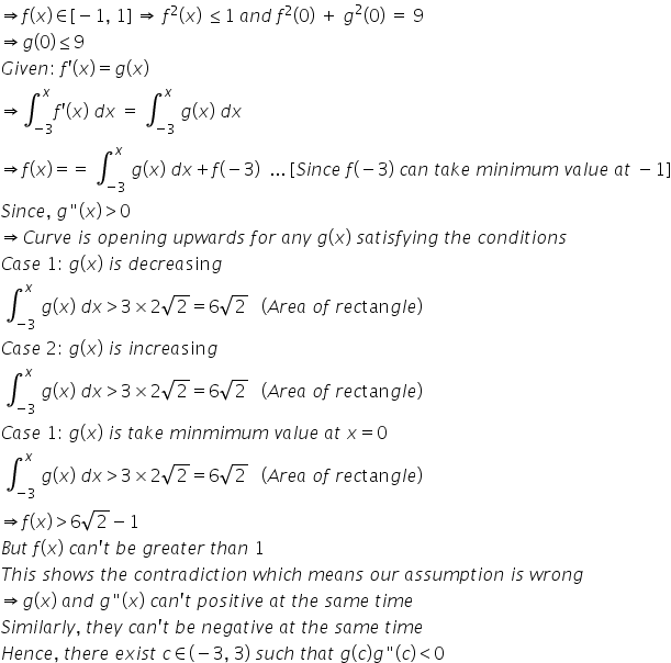 """rightwards double arrow f left parenthesis x right parenthesis element of left square bracket negative 1 comma space 1 right square bracket space rightwards double arrow space f squared left parenthesis x right parenthesis space less or equal than 1 space a n d space f squared left parenthesis 0 right parenthesis space plus space g squared left parenthesis 0 right parenthesis space equals space 9 rightwards double arrow g left parenthesis 0 right parenthesis less or equal than 9 G i v e n colon space f apostrophe left parenthesis x right parenthesis equals g left parenthesis x right parenthesis rightwards double arrow integral subscript negative 3 end subscript superscript x f apostrophe left parenthesis x right parenthesis space d x space equals space integral subscript negative 3 end subscript superscript x space g left parenthesis x right parenthesis space d x rightwards double arrow f left parenthesis x right parenthesis equals equals space integral subscript negative 3 end subscript superscript x space g left parenthesis x right parenthesis space d x plus f left parenthesis negative 3 right parenthesis space space... space left square bracket S i n c e space f left parenthesis negative 3 right parenthesis space c a n space t a k e space m i n i m u m space v a l u e space a t space minus 1 right square bracket S i n c e comma space g """" left parenthesis x right parenthesis greater than 0 rightwards double arrow C u r v e space i s space o p e n i n g space u p w a r d s space f o r space a n y space g left parenthesis x right parenthesis space s a t i s f y i n g space t h e space c o n d i t i o n s C a s e space 1 colon space g left parenthesis x right parenthesis space i s space d e c r e a sin g space integral subscript negative 3 end subscript superscript x space g left parenthesis x right parenthesis space d x greater than 3 cross times 2 square root of 2 equals 6 square root of 2 space space space left parenthesis A r e a space o f space r e c tan g l e r"""