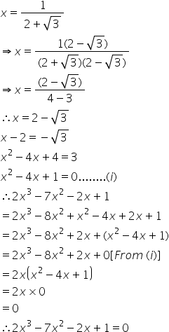 x equals fraction numerator 1 over denominator 2 plus square root of 3 end fraction rightwards double arrow x equals fraction numerator 1 left parenthesis 2 minus square root of 3 right parenthesis over denominator left parenthesis 2 plus square root of 3 right parenthesis left parenthesis 2 minus square root of 3 right parenthesis end fraction rightwards double arrow x equals fraction numerator left parenthesis 2 minus square root of 3 right parenthesis over denominator 4 minus 3 end fraction therefore x equals 2 minus square root of 3 x minus 2 equals negative square root of 3 x squared minus 4 x plus 4 equals 3 x squared minus 4 x plus 1 equals 0........ left parenthesis i right parenthesis therefore 2 x cubed minus 7 x squared minus 2 x plus 1 equals 2 x cubed minus 8 x squared plus x squared minus 4 x plus 2 x plus 1 equals 2 x cubed minus 8 x squared plus 2 x plus left parenthesis x squared minus 4 x plus 1 right parenthesis equals 2 x cubed minus 8 x squared plus 2 x plus 0 left square bracket F r o m space left parenthesis i right parenthesis right square bracket equals 2 x open parentheses x squared minus 4 x plus 1 close parentheses equals 2 x cross times 0 equals 0 therefore 2 x cubed minus 7 x squared minus 2 x plus 1 equals 0