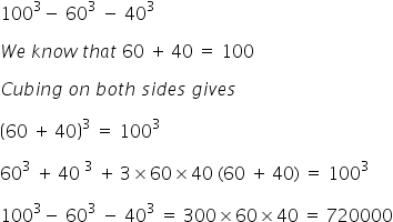 100 cubed minus space 60 cubed space minus space 40 cubed  W e space k n o w space t h a t space 60 space plus thin space 40 space equals space 100  C u b i n g space o n space b o t h space s i d e s space g i v e s  open parentheses 60 space plus thin space 40 close parentheses cubed space equals space 100 cubed  60 cubed space plus thin space 40 space cubed space plus thin space 3 cross times 60 cross times 40 space left parenthesis 60 space plus thin space 40 right parenthesis space equals space 100 cubed  100 cubed minus space 60 cubed space minus space 40 cubed space equals space 300 cross times 60 cross times 40 space equals space 720000
